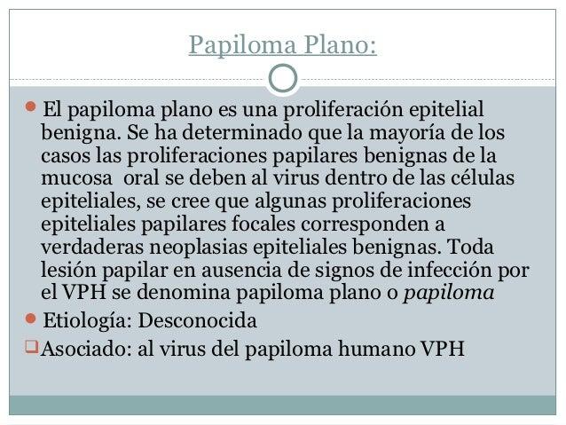 Papiloma Plano:El papiloma plano es una proliferación epitelial  benigna. Se ha determinado que la mayoría de los  casos ...