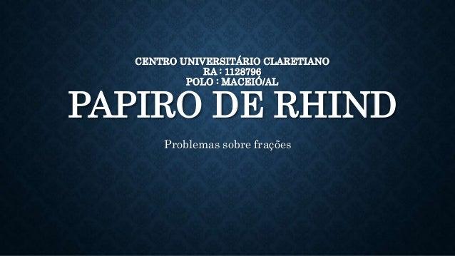CENTRO UNIVERSITÁRIO CLARETIANO RA : 1128796 POLO : MACEIÓ/AL PAPIRO DE RHIND Problemas sobre frações