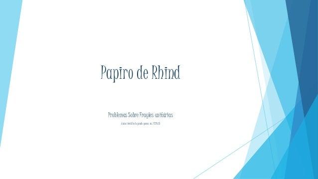 Papiro de Rhind Problemas Sobre Frações unitárias Áutor: Getúlio do prado gomes ra: 1122435