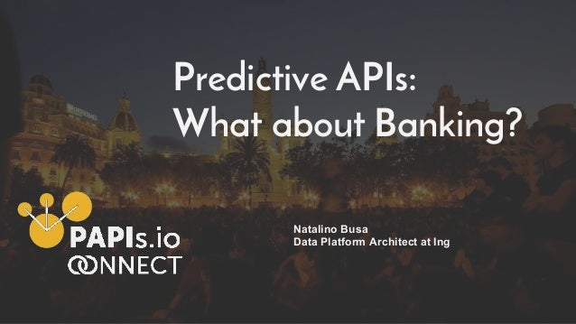 Predictive APIs: What about Banking? Natalino Busa Data Platform Architect at Ing