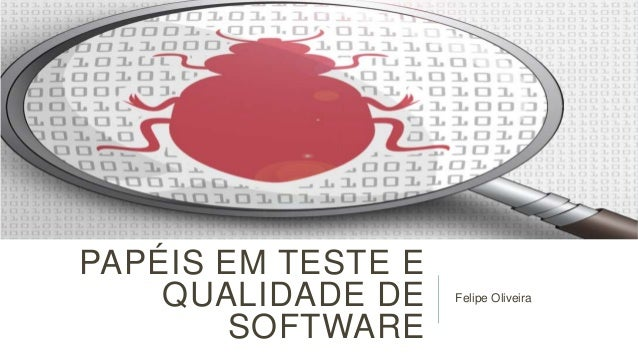 PAPÉIS EM TESTE E QUALIDADE DE SOFTWARE  Felipe Oliveira