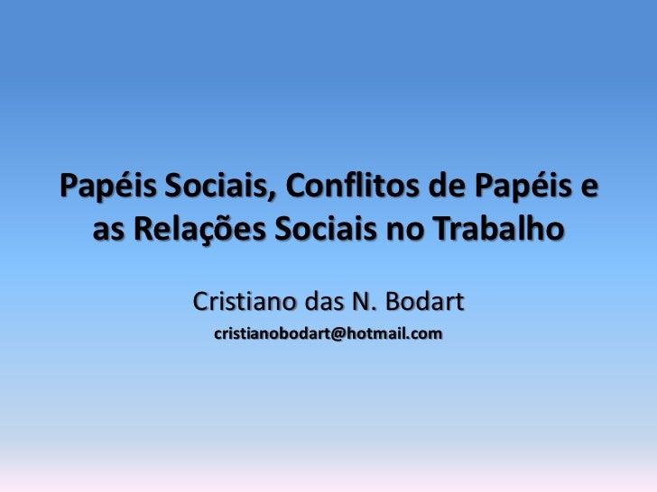 Papéis Sociais, Conflitos de Papéis e  as Relações Sociais no Trabalho         Cristiano das N. Bodart          cristianob...