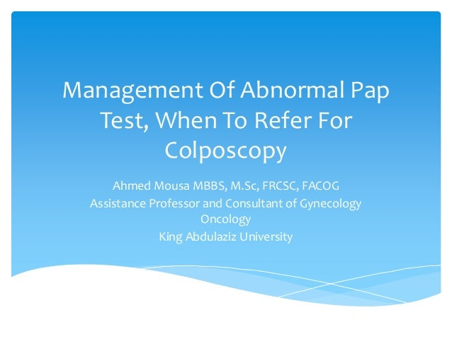 Management Of Abnormal Pap Test, When To Refer For Colposcopy Ahmed Mousa MBBS, M.Sc, FRCSC, FACOG Assistance Professor an...