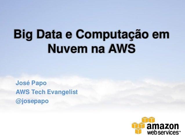 Big Data e Computação emNuvem na AWSJosé PapoAWS Tech Evangelist@josepapo