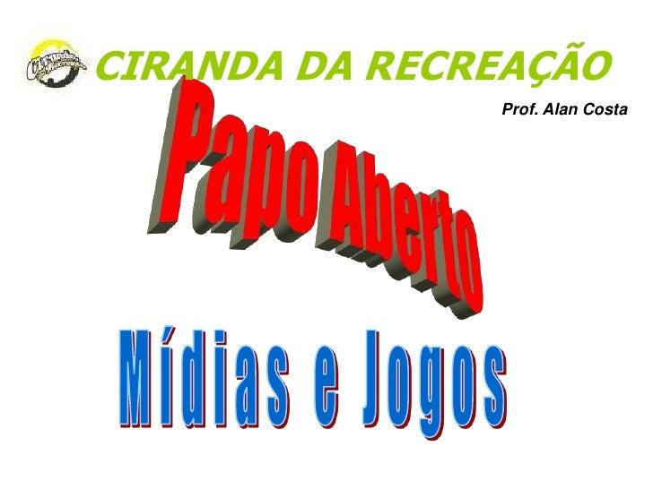 CIRANDA DA RECREAÇÃO<br />Prof. Alan Costa<br />Papo Aberto<br />Mídias e Jogos<br />