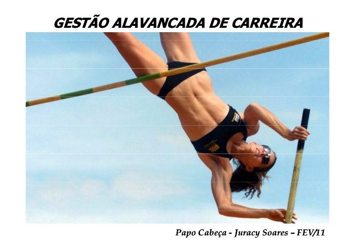 GESTÃO ALAVANCADA DE CARREIRA              Papo Cabeça - Juracy Soares – FEV/11