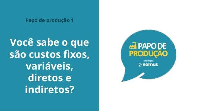Você sabe o que são custos fixos, variáveis, diretos e indiretos? Papo de produção 1