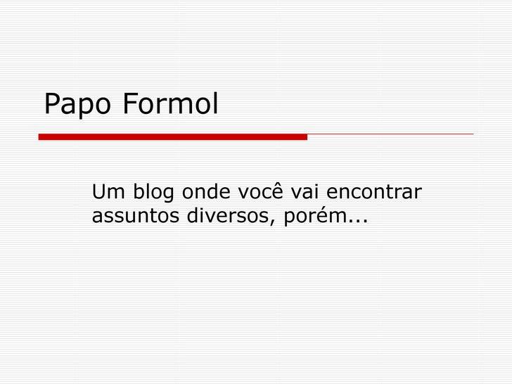 Papo Formol Um blog onde você vai encontrar assuntos diversos, porém...