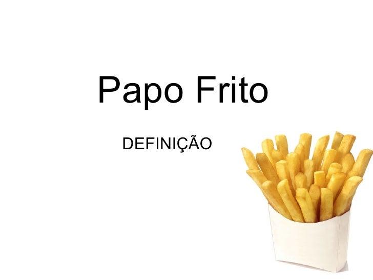 Papo Frito   DEFINIÇÃO