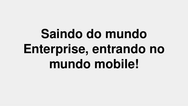 Saindo do mundo  Enterprise, entrando no  mundo mobile!