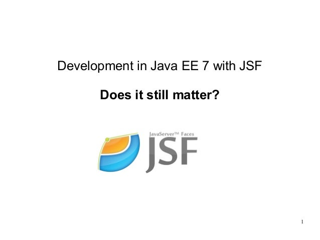 1 Development in Java EE 7 with JSF Does it still matter?
