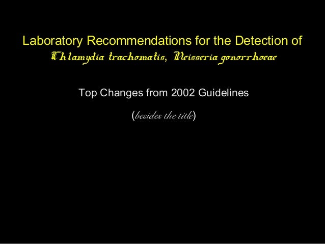 Laboratory Recommendations for the Detection of Chlamydia trachomatis, Neisseria gonorrhoeae Top Changes from 2002 Guideli...