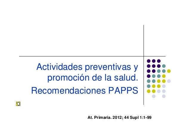 Actividades preventivas y   promoción de la salud.Recomendaciones PAPPS             At. Primaria. 2012; 44 Supl 1:1-99