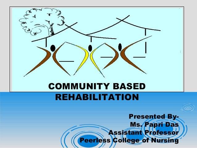 COMMUNITY BASED REHABILITATION Presented By- Ms. Papri Das Assistant Professor Peerless College of Nursing