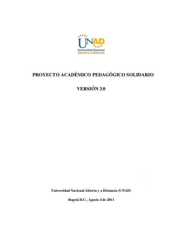 PROYECTO ACADÉMICO PEDAGÓGICO SOLIDARIO  VERSIÓN 3.0  Universidad Nacional Abierta y a Distancia (UNAD)  Bogotá D.C., Agos...