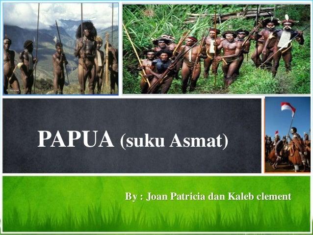 PAPUA (suku Asmat)        By : Joan Patricia dan Kaleb clement