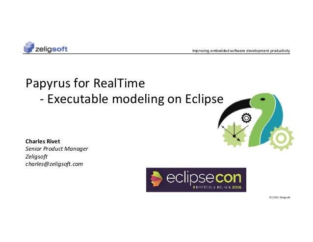 ©2015Zeligso. Improving embedded software development productivity PapyrusforRealTime -ExecutablemodelingonEcli...