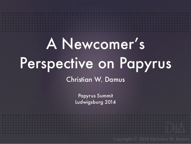 A Newcomer's  Perspective on Papyrus  Christian W. Damus  Papyrus Summit  Ludwigsburg 2014  Copyright © 2014 Christian W. ...