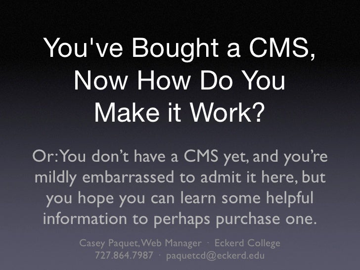 You've Bought a CMS,    Now How Do You      Make it Work? Or:You don't have a CMS yet, and you're mildly embarrassed to ad...