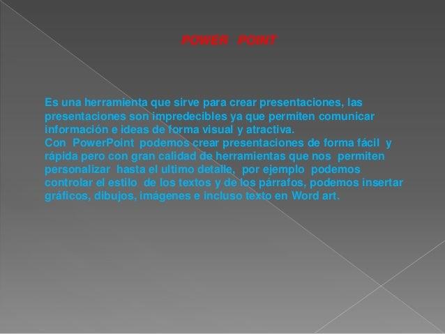 POWER POINT  Es una herramienta que sirve para crear presentaciones, las presentaciones son impredecibles ya que permiten ...