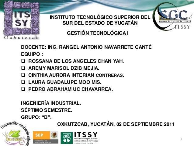 INSTITUTO TECNOLÓGICO SUPERIOR DEL SUR DEL ESTADO DE YUCATÁN GESTIÓN TECNOLÓGICA I DOCENTE: ING. RANGEL ANTONIO NAVARRETE ...