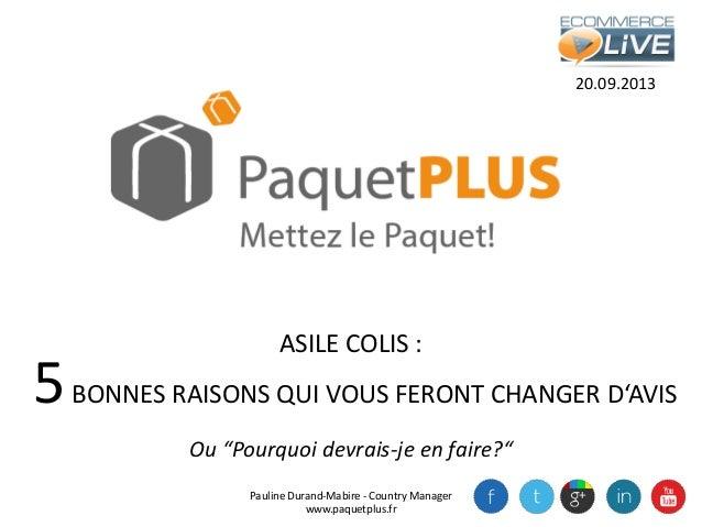 """20.09.2013 Pauline Durand-Mabire - Country Manager www.paquetplus.fr ASILE COLIS : Ou """"Pourquoi devrais-je en faire?"""" 5BON..."""