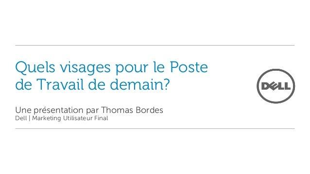Quels visages pour le Postede Travail de demain?Une présentation par Thomas BordesDell | Marketing Utilisateur Final