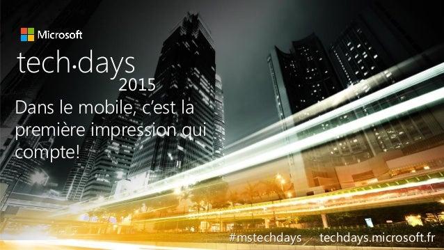 tech.days 2015#mstechdaysSESSION Dans le mobile, c'est la première impression qui compte! tech days• 2015 #mstechdays tech...