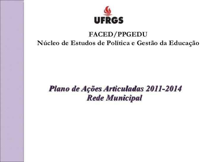 Plano de Ações Articuladas 2011-2014 Rede Municipal  FACED/PPGEDU Núcleo de Estudos de Política e Gestão da Educação