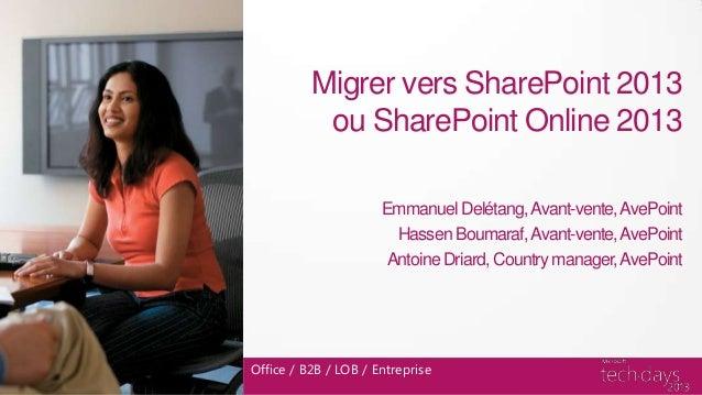 Office / B2B / LOB / EntrepriseMigrer vers SharePoint 2013ou SharePoint Online 2013Emmanuel Delétang,Avant-vente,AvePointH...
