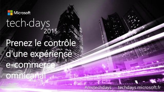 AMBIENT INTELLIGENCE Prenez le contrôle d'une expérience e-commerce omnicanal tech days• 2015 #mstechdays techdays.microso...