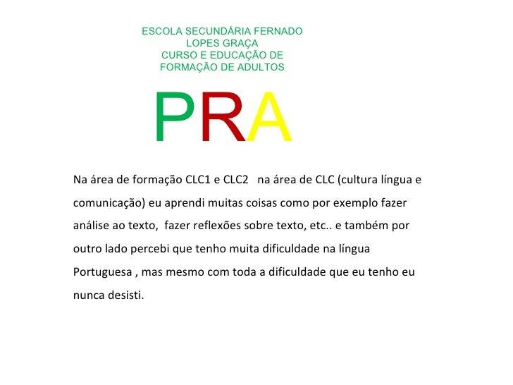 ESCOLA SECUNDÁRIA FERNADO LOPES GRAÇA CURSO E EDUCAÇÃO DE FORMAÇÃO DE ADULTOS P R A Na área de formação CLC1 e CLC2  na ár...