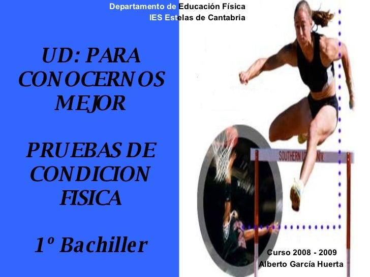 UD: PARA CONOCERNOS MEJOR PRUEBAS DE CONDICION FISICA 1º Bachiller Departamento de  Educación Física IES   Est elas de Can...