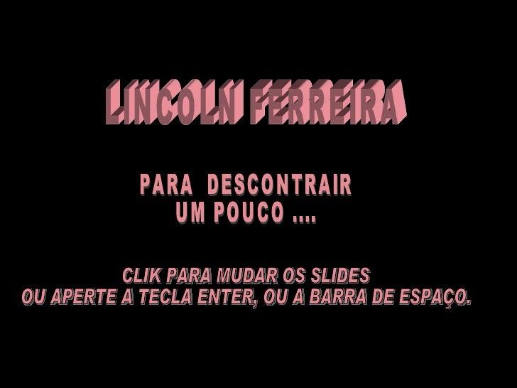 LINCOLN FERREIRA  PARA  DESCONTRAIR  UM POUCO .... CLIK PARA MUDAR OS SLIDES OU APERTE A TECLA ENTER, OU A BARRA DE ESPAÇO.