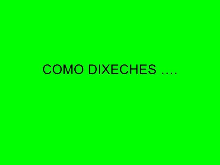 COMO DIXECHES ….
