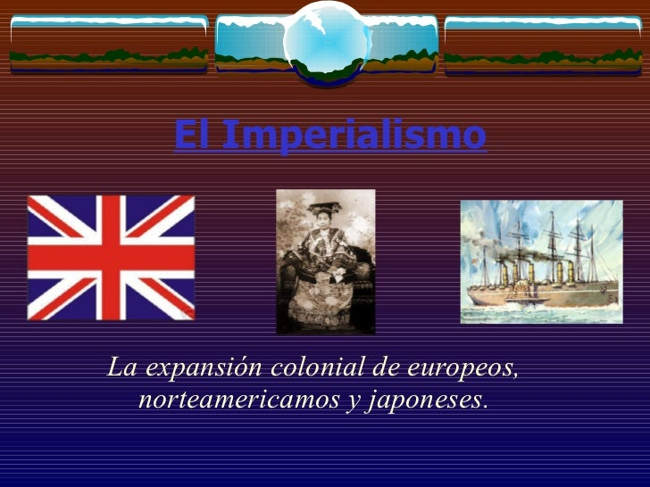 El Imperialismo La expansión colonial de europeos, norteamericamos y japoneses.