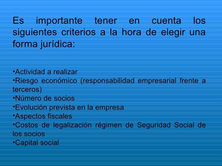 <ul><li>Es importante tener en cuenta los siguientes criterios a la hora de elegir una forma jurídica: </li></ul><ul><li>A...