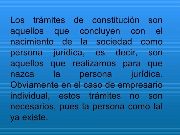 Los trámites de constitución son aquellos que concluyen con el nacimiento de la sociedad como persona jurídica, es decir, ...