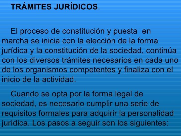 TRÁMITES JURÍDICOS . El proceso de constitución y puesta  en marcha se inicia con la elección de la forma jurídica y la co...