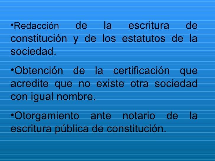 <ul><li>Redacción  de la escritura de constitución y de los estatutos de la sociedad. </li></ul><ul><li>Obtención de la ce...