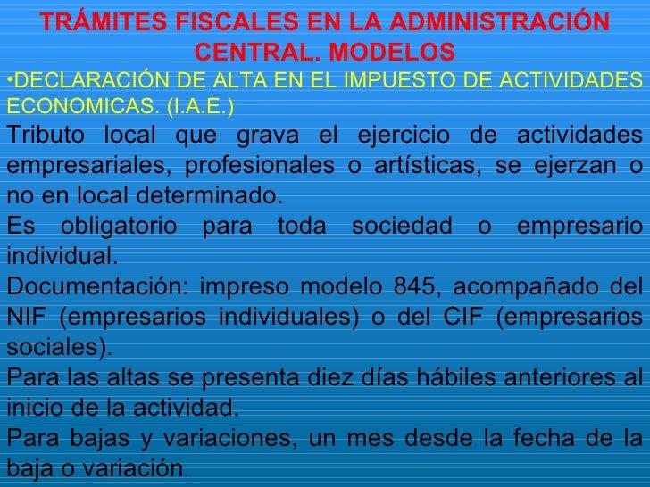 <ul><li>TRÁMITES FISCALES EN LA ADMINISTRACIÓN CENTRAL. MODELOS </li></ul><ul><li>DECLARACIÓN DE ALTA EN EL IMPUESTO DE AC...
