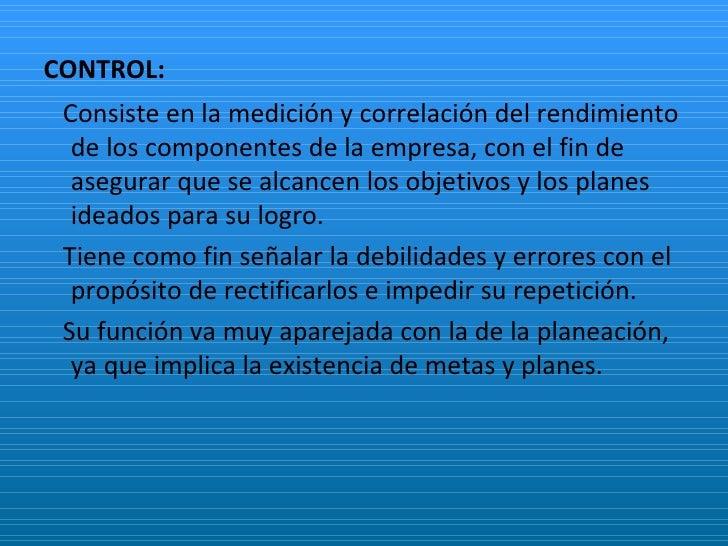 CONTROL: <ul><li>Consiste en la medición y correlación del rendimiento de los componentes de la empresa, con el fin de ase...