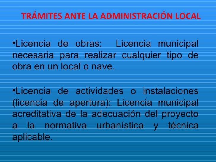 TRÁMITES ANTE LA ADMINISTRACIÓN LOCAL <ul><li>Licencia de obras:  Licencia municipal necesaria para realizar cualquier tip...
