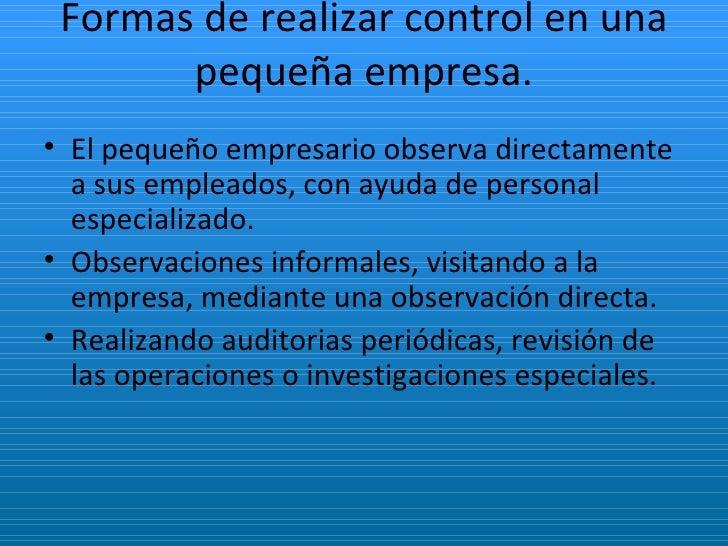 Formas de realizar control en una pequeña empresa. <ul><li>El pequeño empresario observa directamente a sus empleados, con...