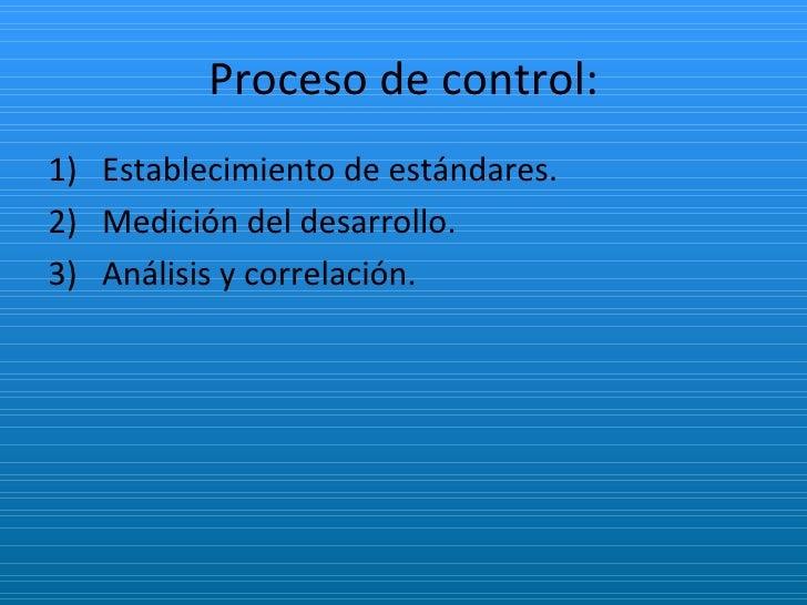 Proceso de control: <ul><li>Establecimiento de estándares. </li></ul><ul><li>Medición del desarrollo. </li></ul><ul><li>An...