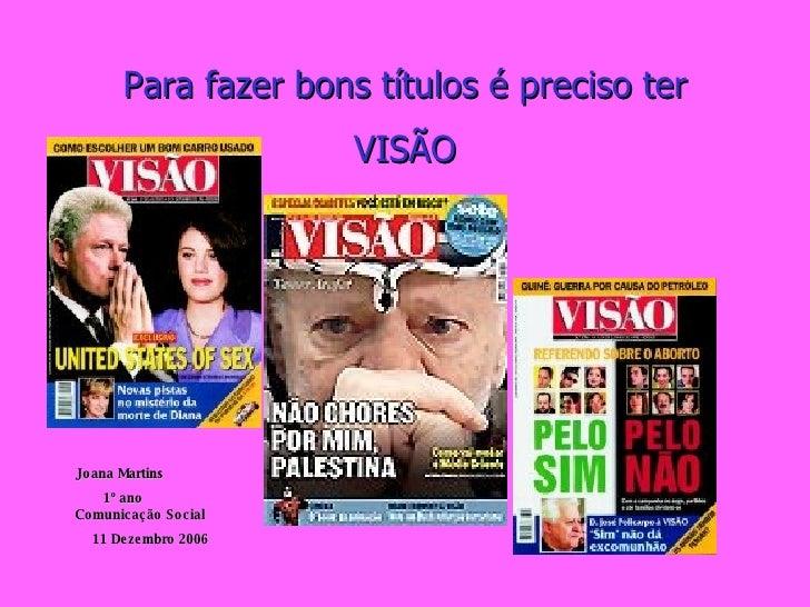 Para fazer bons títulos é preciso ter VISÃO Joana Martins  1º ano  Comunicação Social  11 Dezembro 2006