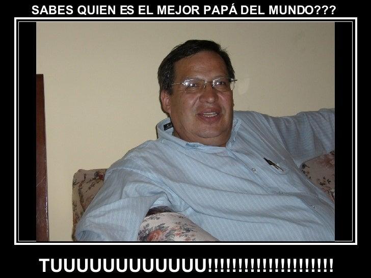 SABES QUIEN ES EL MEJOR PAPÁ DEL MUNDO??? TUUUUUUUUUUUU!!!!!!!!!!!!!!!!!!!!!