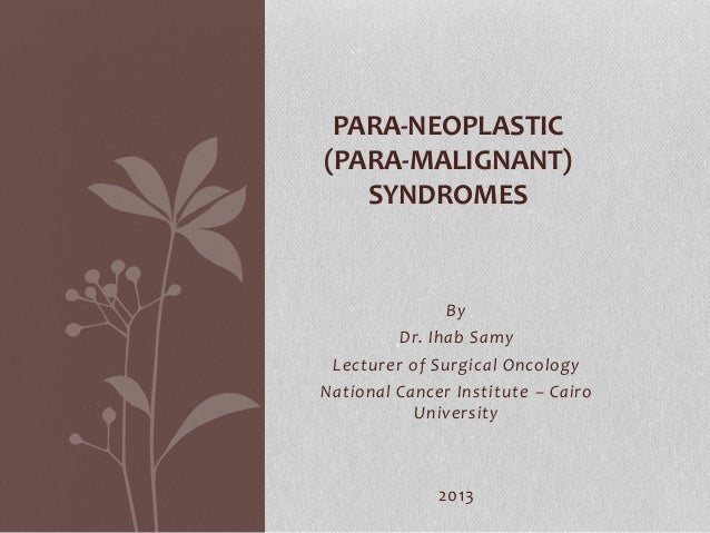 By Dr. Ihab Samy Lecturer of Surgical Oncology National Cancer Institute – Cairo University 2013 PARA-NEOPLASTIC (PARA-MAL...
