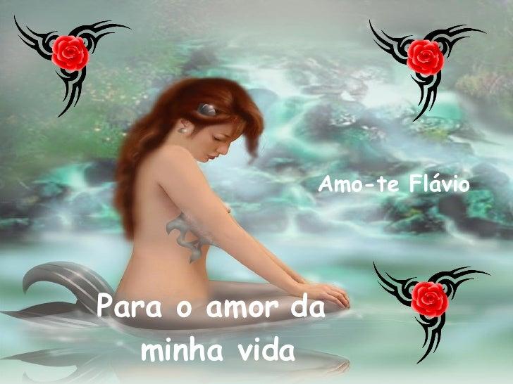 Para o amor da  minha vida Amo-te Flávio