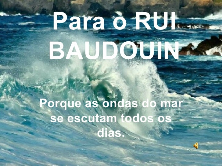 Para o RUI BAUDOUIN Porque as ondas do mar se escutam todos os dias.